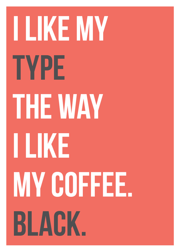 I like my type the way I like my coffee, black