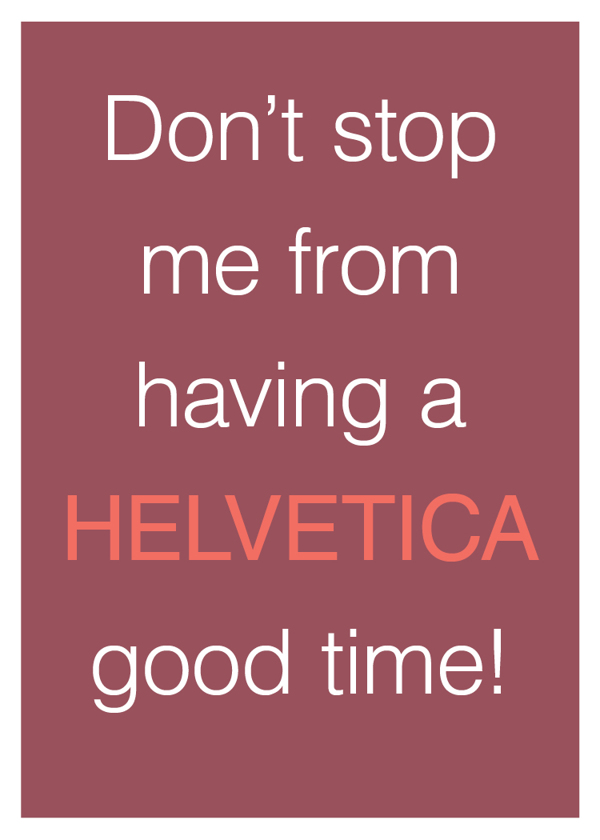 Don't stop me from having a Helvetica good time.